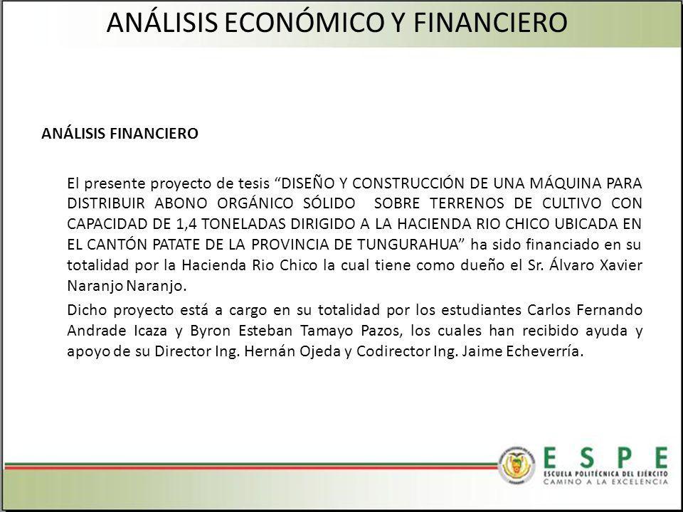 ANÁLISIS FINANCIERO El presente proyecto de tesis DISEÑO Y CONSTRUCCIÓN DE UNA MÁQUINA PARA DISTRIBUIR ABONO ORGÁNICO SÓLIDO SOBRE TERRENOS DE CULTIVO CON CAPACIDAD DE 1,4 TONELADAS DIRIGIDO A LA HACIENDA RIO CHICO UBICADA EN EL CANTÓN PATATE DE LA PROVINCIA DE TUNGURAHUA ha sido financiado en su totalidad por la Hacienda Rio Chico la cual tiene como dueño el Sr.