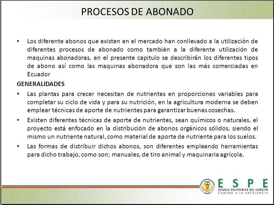 PROCESOS DE ABONADO Los diferente abonos que existen en el mercado han conllevado a la utilización de diferentes procesos de abonado como también a la diferente utilización de maquinas abonadoras, en el presente capitulo se describirán los diferentes tipos de abono así como las maquinas abonadora que son las más comerciadas en Ecuador GENERALIDADES Las plantas para crecer necesitan de nutrientes en proporciones variables para completar su ciclo de vida y para su nutrición, en la agricultura moderna se deben emplear técnicas de aporte de nutrientes para garantizar buenas cosechas.