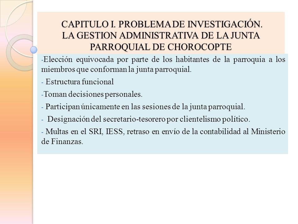 CAPITULO I. PROBLEMA DE INVESTIGACIÓN. CAPITULO I. PROBLEMA DE INVESTIGACIÓN. LA GESTION ADMINISTRATIVA DE LA JUNTA PARROQUIAL DE CHOROCOPTE - Elecció