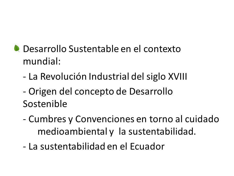 Desarrollo Sustentable en el contexto mundial: - La Revolución Industrial del siglo XVIII - Origen del concepto de Desarrollo Sostenible - Cumbres y C