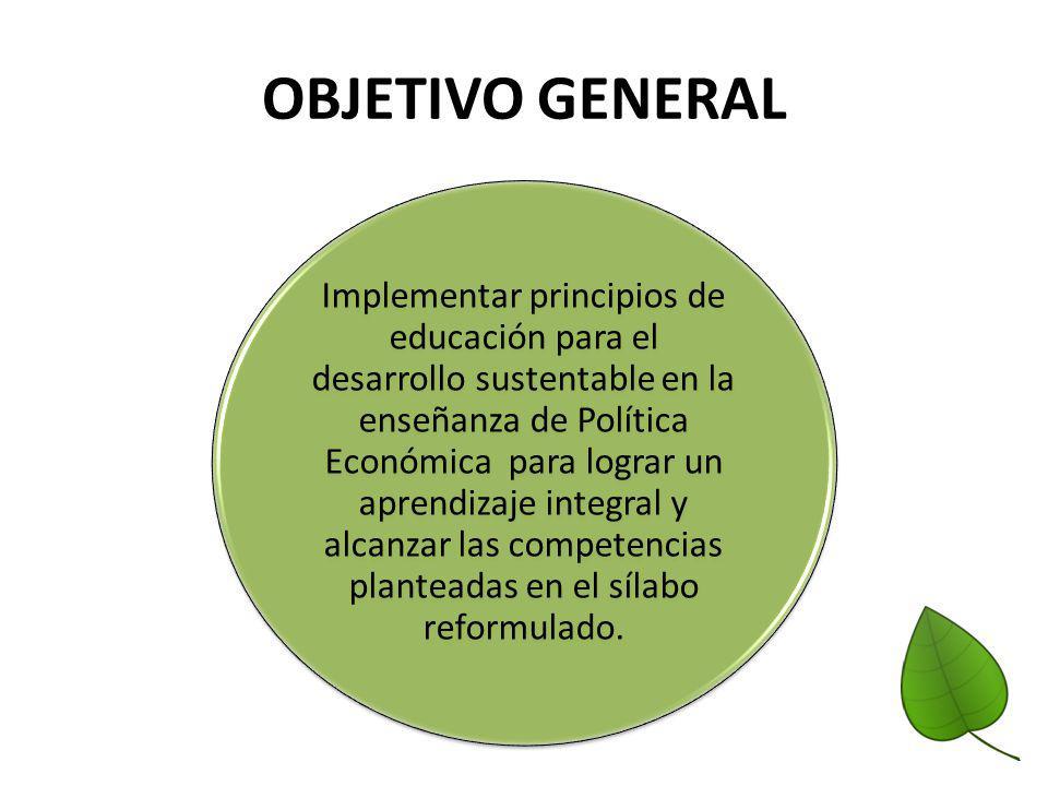 OBJETIVO GENERAL Implementar principios de educación para el desarrollo sustentable en la enseñanza de Política Económica para lograr un aprendizaje i