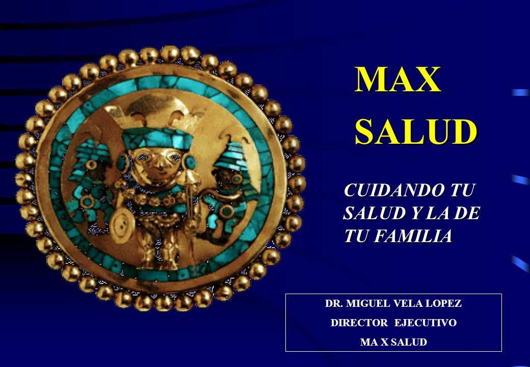 MAX SALUD CUIDANDO TU SALUD Y LA DE TU FAMILIA DR. MIGUEL VELA LOPEZ DIRECTOR EJECUTIVO MA X SALUD