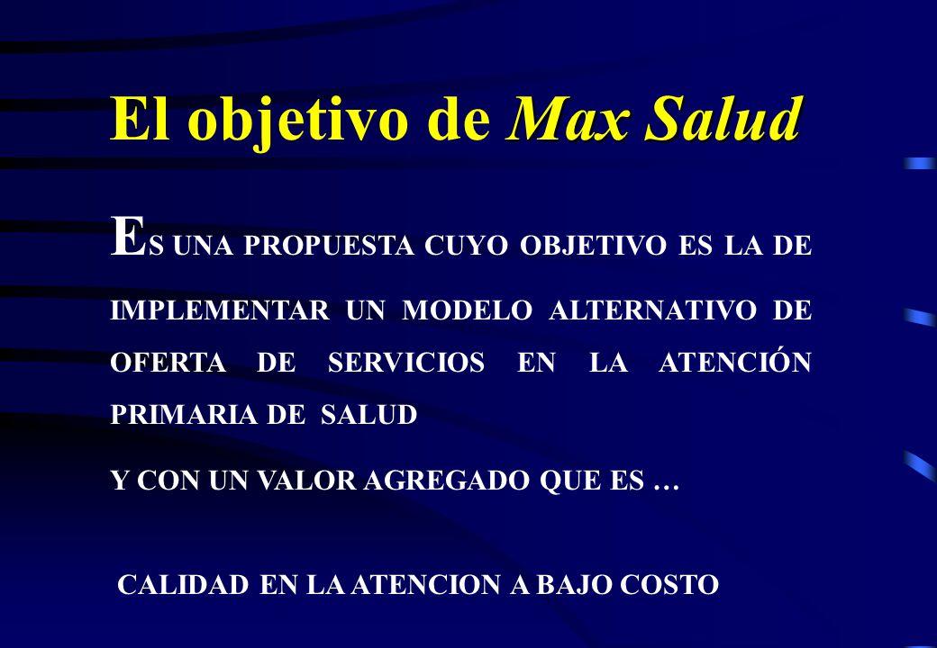 Max Salud El objetivo de Max Salud E S UNA PROPUESTA CUYO OBJETIVO ES LA DE IMPLEMENTAR UN MODELO ALTERNATIVO DE OFERTA DE SERVICIOS EN LA ATENCIÓN PRIMARIA DE SALUD Y CON UN VALOR AGREGADO QUE ES … CALIDAD EN LA ATENCION A BAJO COSTO