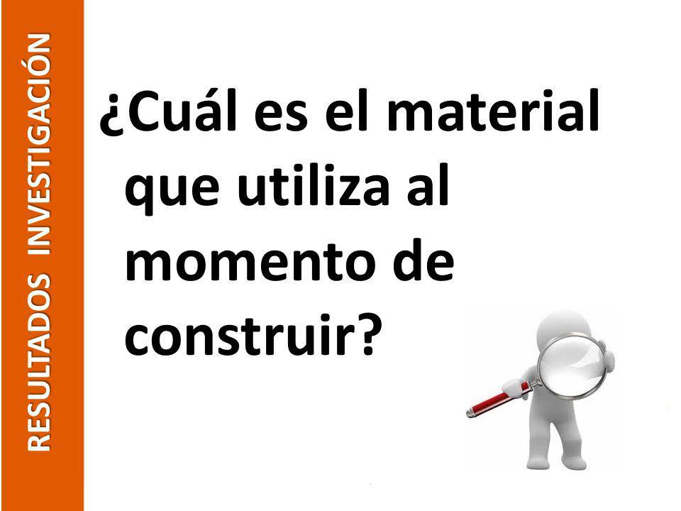 RESULTADOS INVESTIGACIÓN ¿Cuál es el material que utiliza al momento de construir?