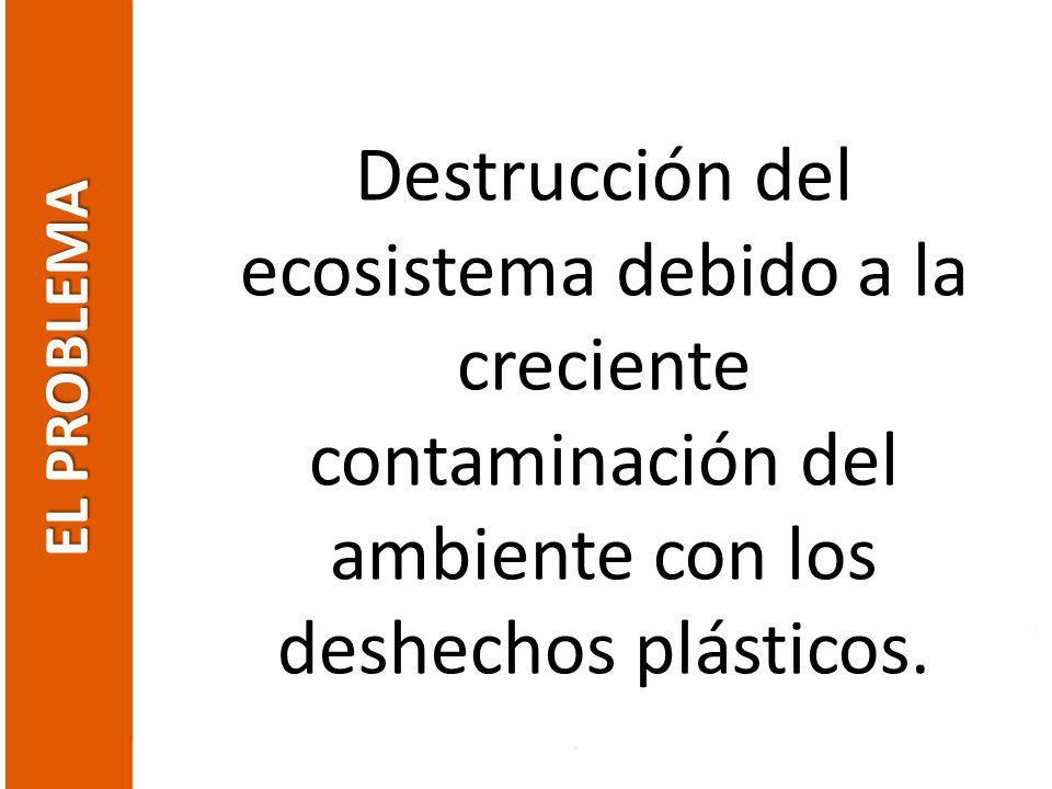 EL PROBLEMA Destrucción del ecosistema debido a la creciente contaminación del ambiente con los deshechos plásticos.