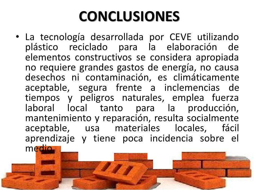 CONCLUSIONES La tecnología desarrollada por CEVE utilizando plástico reciclado para la elaboración de elementos constructivos se considera apropiada n