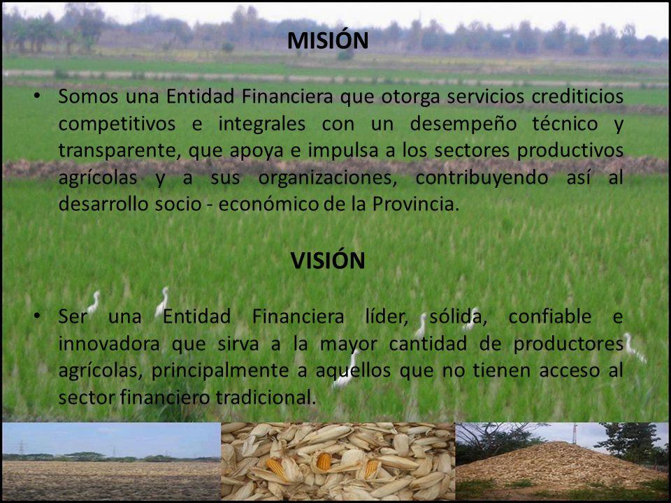 MISIÓN Somos una Entidad Financiera que otorga servicios crediticios competitivos e integrales con un desempeño técnico y transparente, que apoya e impulsa a los sectores productivos agrícolas y a sus organizaciones, contribuyendo así al desarrollo socio - económico de la Provincia.