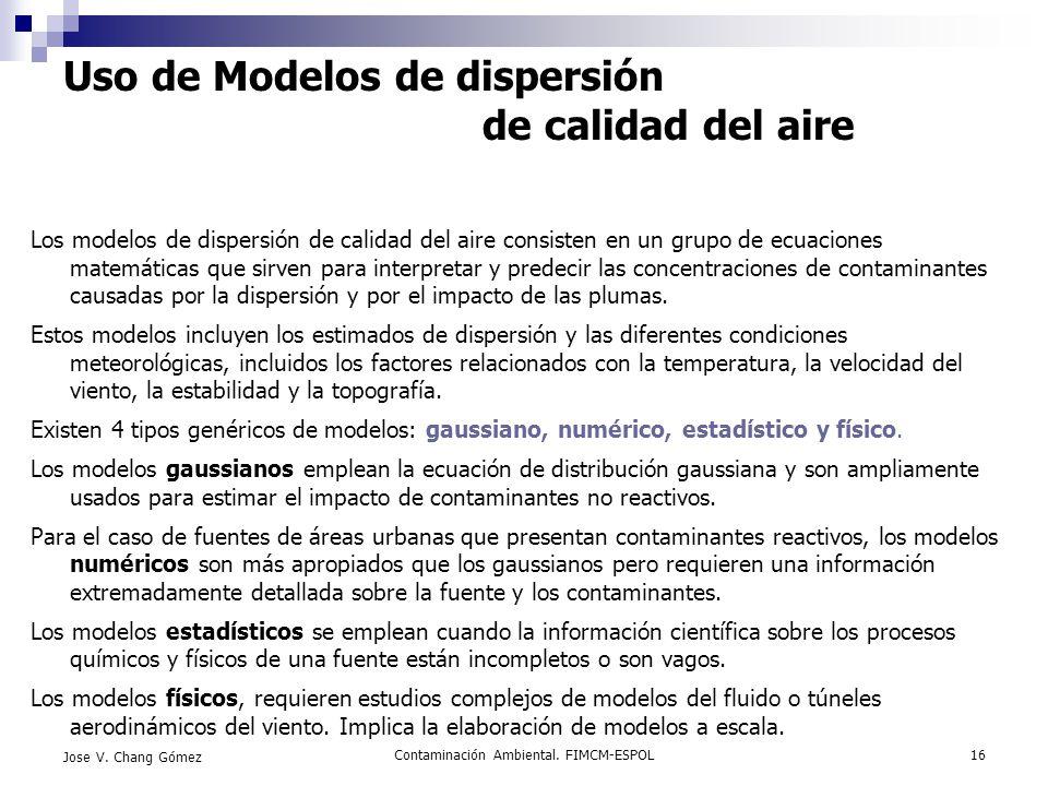 Contaminación Ambiental. FIMCM-ESPOL16 Jose V. Chang Gómez Uso de Modelos de dispersión de calidad del aire Los modelos de dispersión de calidad del a