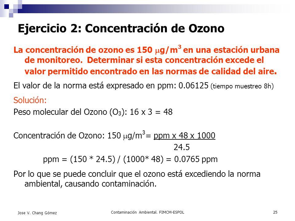 Contaminación Ambiental. FIMCM-ESPOL25 Jose V. Chang Gómez Ejercicio 2: Concentración de Ozono La concentración de ozono es 150 g/m 3 en una estación