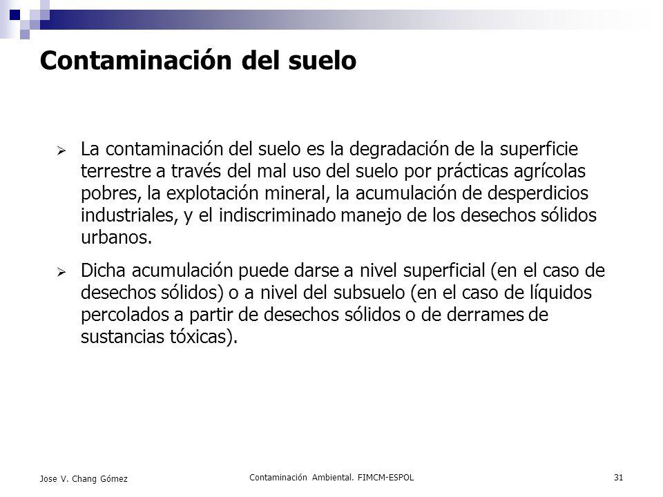 Contaminación Ambiental. FIMCM-ESPOL31 Jose V. Chang Gómez Contaminación del suelo La contaminación del suelo es la degradación de la superficie terre
