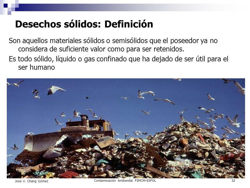 Contaminación Ambiental. FIMCM-ESPOL32 Jose V. Chang Gómez Desechos sólidos: Definición Son aquellos materiales sólidos o semisólidos que el poseedor