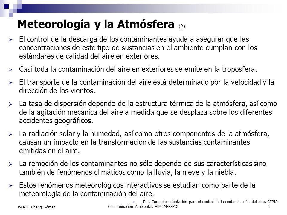 Contaminación Ambiental. FIMCM-ESPOL4 Jose V. Chang Gómez Meteorología y la Atmósfera (2) El control de la descarga de los contaminantes ayuda a asegu