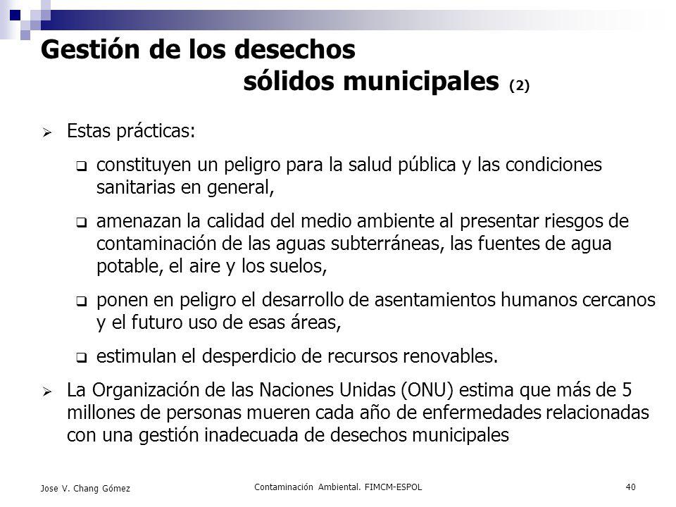 Contaminación Ambiental. FIMCM-ESPOL40 Jose V. Chang Gómez Gestión de los desechos sólidos municipales (2) Estas prácticas: constituyen un peligro par