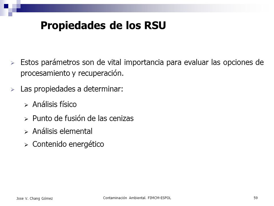 Contaminación Ambiental. FIMCM-ESPOL59 Jose V. Chang Gómez Propiedades de los RSU Estos parámetros son de vital importancia para evaluar las opciones