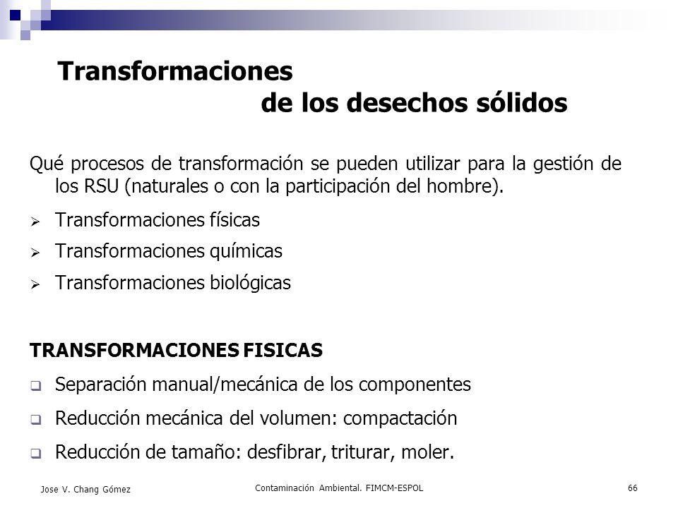 Contaminación Ambiental. FIMCM-ESPOL66 Jose V. Chang Gómez Transformaciones de los desechos sólidos Qué procesos de transformación se pueden utilizar