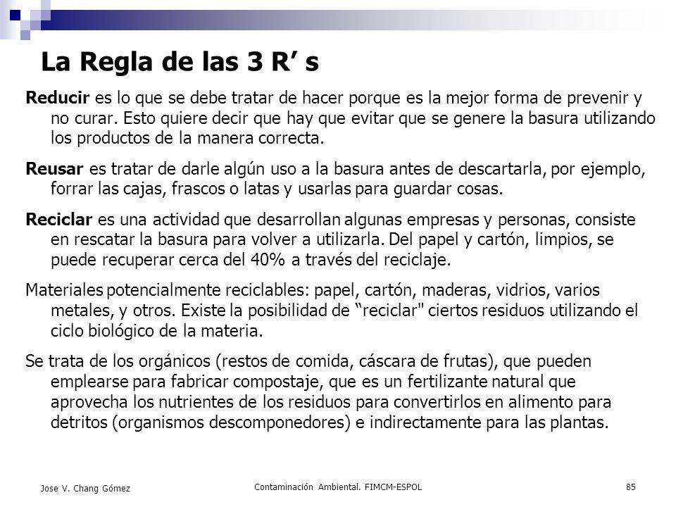 Contaminación Ambiental. FIMCM-ESPOL85 Jose V. Chang Gómez La Regla de las 3 R s Reducir es lo que se debe tratar de hacer porque es la mejor forma de