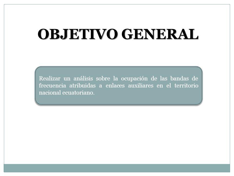 OBJETIVO GENERAL Realizar un análisis sobre la ocupación de las bandas de frecuencia atribuidas a enlaces auxiliares en el territorio nacional ecuator