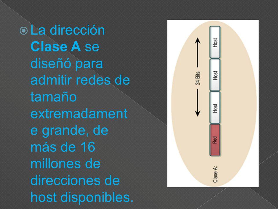 La dirección Clase A se diseñó para admitir redes de tamaño extremadament e grande, de más de 16 millones de direcciones de host disponibles.