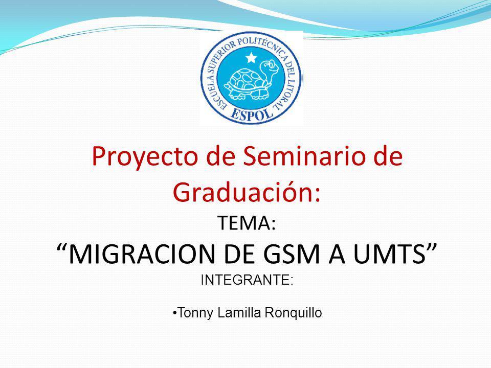Proyecto de Seminario de Graduación: TEMA: MIGRACION DE GSM A UMTS INTEGRANTE: Tonny Lamilla Ronquillo