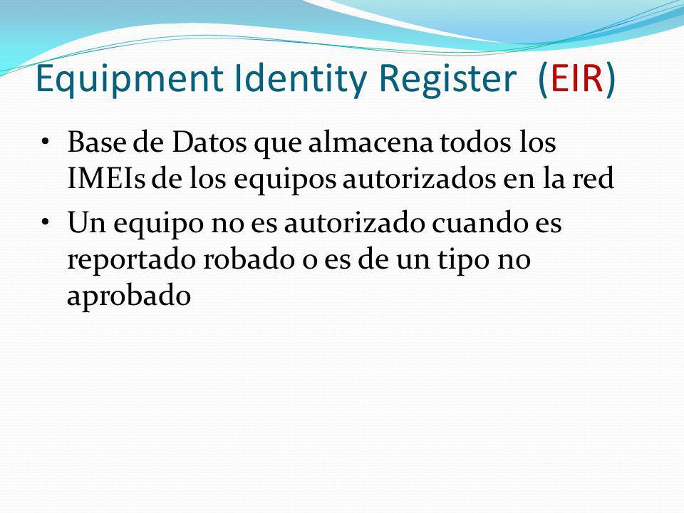 Equipment Identity Register (EIR) Base de Datos que almacena todos los IMEIs de los equipos autorizados en la red Un equipo no es autorizado cuando es