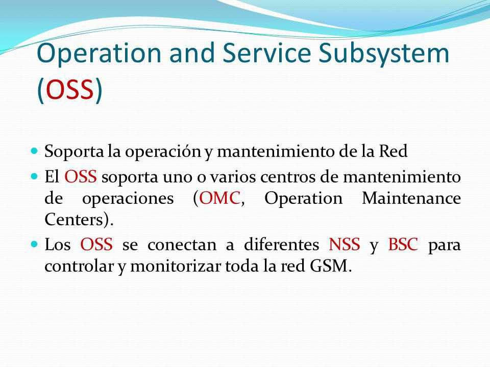 Operation and Service Subsystem (OSS) Soporta la operación y mantenimiento de la Red El OSS soporta uno o varios centros de mantenimiento de operacion