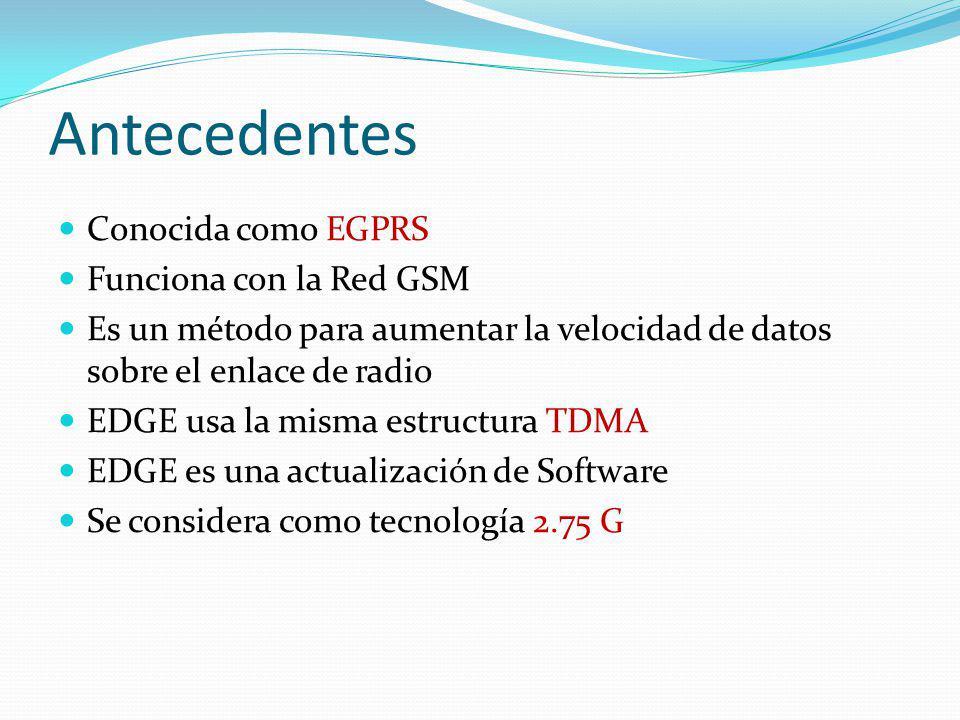 Antecedentes Conocida como EGPRS Funciona con la Red GSM Es un método para aumentar la velocidad de datos sobre el enlace de radio EDGE usa la misma e