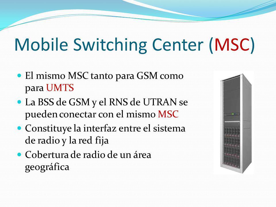 Mobile Switching Center (MSC) El mismo MSC tanto para GSM como para UMTS La BSS de GSM y el RNS de UTRAN se pueden conectar con el mismo MSC Constituy