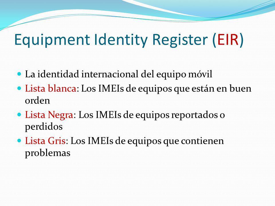 Equipment Identity Register (EIR) La identidad internacional del equipo móvil Lista blanca: Los IMEIs de equipos que están en buen orden Lista Negra: