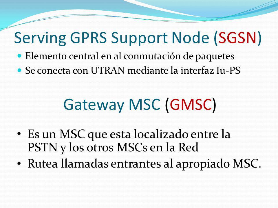 Serving GPRS Support Node (SGSN) Elemento central en al conmutación de paquetes Se conecta con UTRAN mediante la interfaz Iu-PS Gateway MSC (GMSC) Es
