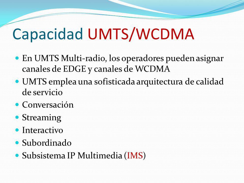 Capacidad UMTS/WCDMA En UMTS Multi-radio, los operadores pueden asignar canales de EDGE y canales de WCDMA UMTS emplea una sofisticada arquitectura de