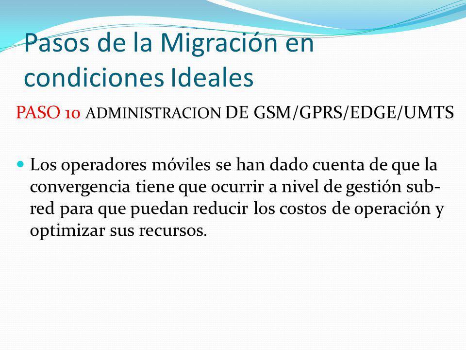 Pasos de la Migración en condiciones Ideales PASO 10 ADMINISTRACION DE GSM/GPRS/EDGE/UMTS Los operadores móviles se han dado cuenta de que la converge
