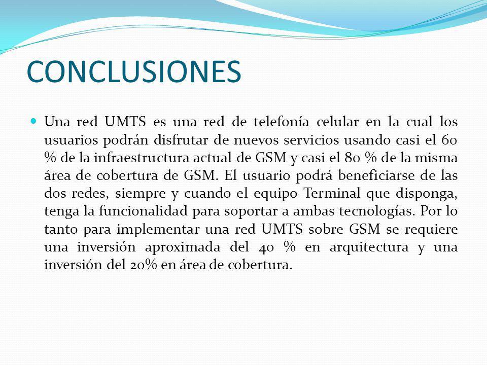CONCLUSIONES Una red UMTS es una red de telefonía celular en la cual los usuarios podrán disfrutar de nuevos servicios usando casi el 60 % de la infra