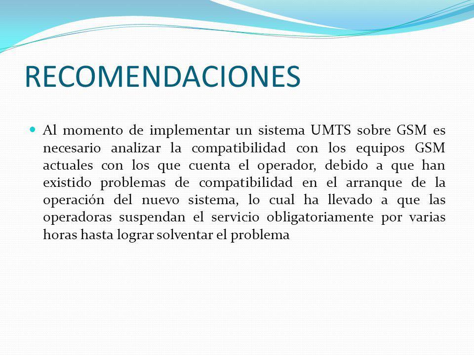 RECOMENDACIONES Al momento de implementar un sistema UMTS sobre GSM es necesario analizar la compatibilidad con los equipos GSM actuales con los que c