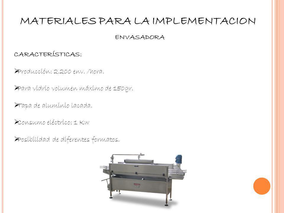 MATERIALES PARA LA IMPLEMENTACION ENVASADORA CARACTERÍSTICAS: Producción: 2.200 env. /hora. Para vidrio volumen máximo de 150gr. Tapa de aluminio laca