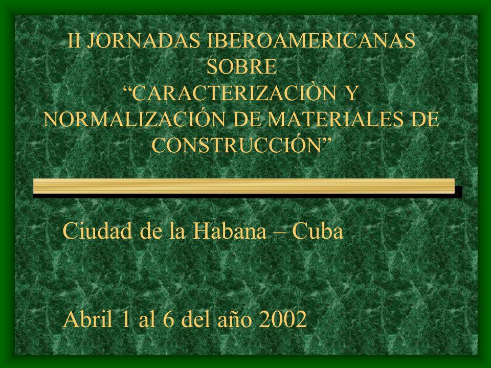 II JORNADAS IBEROAMERICANAS SOBRE CARACTERIZACIÒN Y NORMALIZACIÓN DE MATERIALES DE CONSTRUCCIÓN Ciudad de la Habana – Cuba Abril 1 al 6 del año 2002
