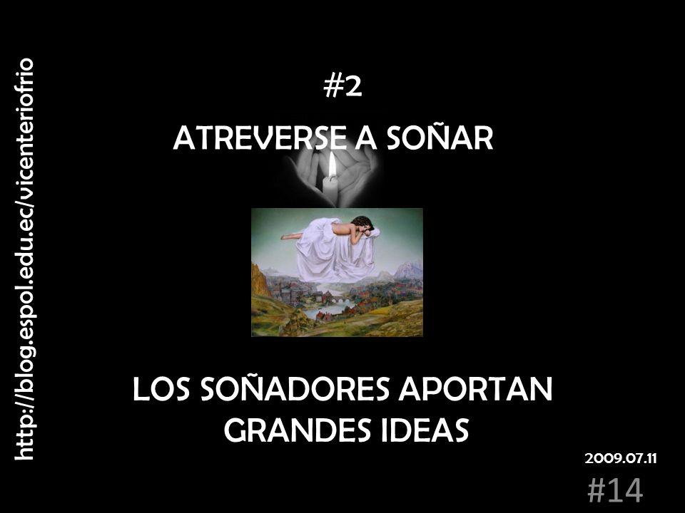 ATREVERSE A SOÑAR LOS SOÑADORES APORTAN GRANDES IDEAS #2 http://blog.espol.edu.ec/vicenteriofrio #14 2009.07.11