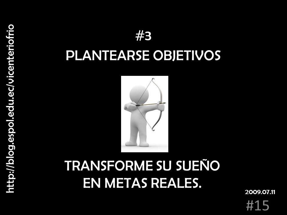 PLANTEARSE OBJETIVOS TRANSFORME SU SUEÑO EN METAS REALES. #3 http://blog.espol.edu.ec/vicenteriofrio #15 2009.07.11