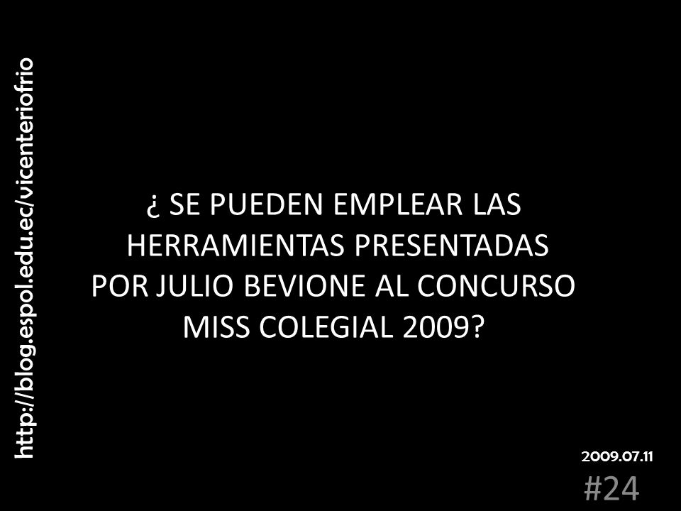 ¿ SE PUEDEN EMPLEAR LAS HERRAMIENTAS PRESENTADAS POR JULIO BEVIONE AL CONCURSO MISS COLEGIAL 2009? http://blog.espol.edu.ec/vicenteriofrio #24 2009.07