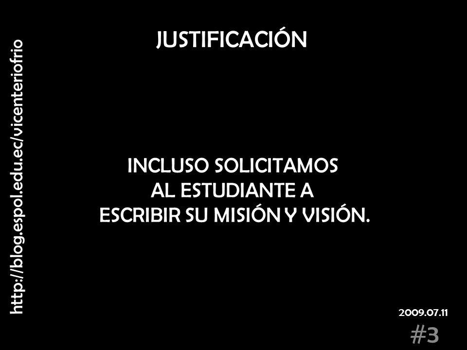 JUSTIFICACIÓN INCLUSO SOLICITAMOS AL ESTUDIANTE A ESCRIBIR SU MISIÓN Y VISIÓN. http://blog.espol.edu.ec/vicenteriofrio #3 2009.07.11