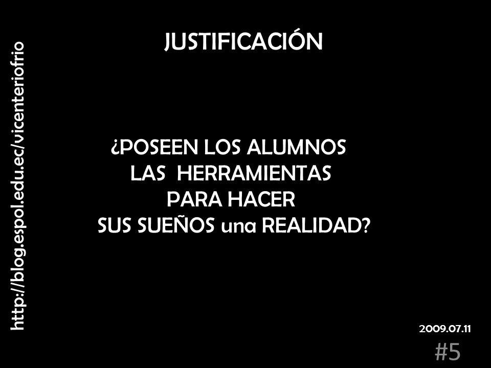 JUSTIFICACIÓN ¿POSEEN LOS ALUMNOS LAS HERRAMIENTAS PARA HACER SUS SUEÑOS una REALIDAD? http://blog.espol.edu.ec/vicenteriofrio #5 2009.07.11