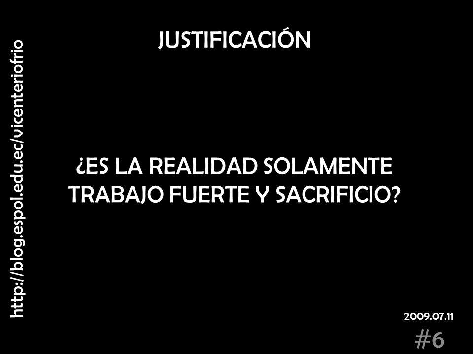 JUSTIFICACIÓN ¿ES LA REALIDAD SOLAMENTE TRABAJO FUERTE Y SACRIFICIO? http://blog.espol.edu.ec/vicenteriofrio #6 2009.07.11