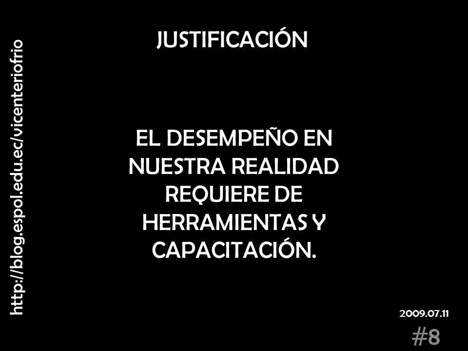 JUSTIFICACIÓN EL DESEMPEÑO EN NUESTRA REALIDAD REQUIERE DE HERRAMIENTAS Y CAPACITACIÓN. http://blog.espol.edu.ec/vicenteriofrio #8 2009.07.11