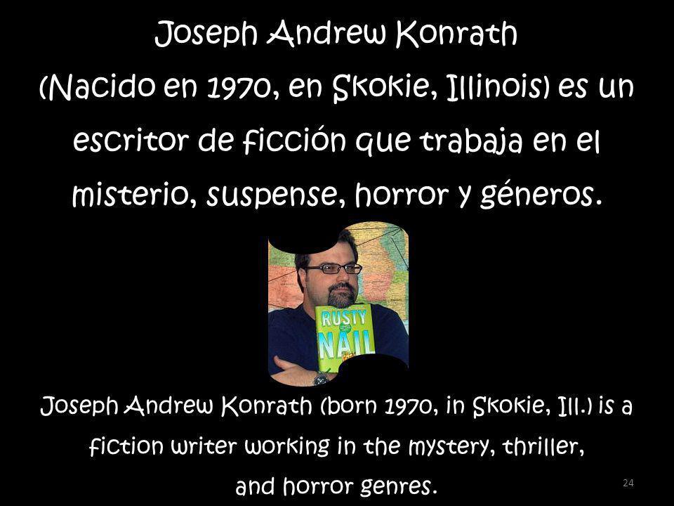 24 Joseph Andrew Konrath (Nacido en 1970, en Skokie, Illinois) es un escritor de ficción que trabaja en el misterio, suspense, horror y géneros.
