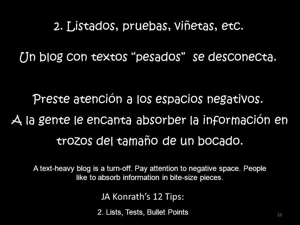 JA Konraths 12 Tips: 2. Lists, Tests, Bullet Points A text-heavy blog is a turn-off. Pay attention to negative space. People like to absorb informatio