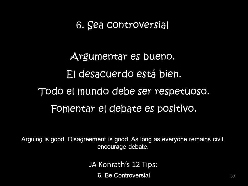 JA Konraths 12 Tips: 6. Be Controversial Arguing is good. Disagreement is good. As long as everyone remains civil, encourage debate. 6. Sea controvers