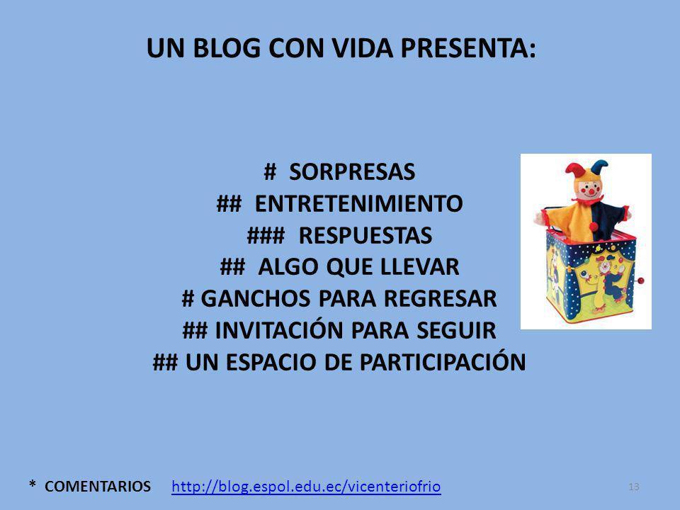 * COMENTARIOS UN BLOG CON VIDA PRESENTA: # SORPRESAS ## ENTRETENIMIENTO ### RESPUESTAS ## ALGO QUE LLEVAR # GANCHOS PARA REGRESAR ## INVITACIÓN PARA SEGUIR ## UN ESPACIO DE PARTICIPACIÓN http://blog.espol.edu.ec/vicenteriofrio 13