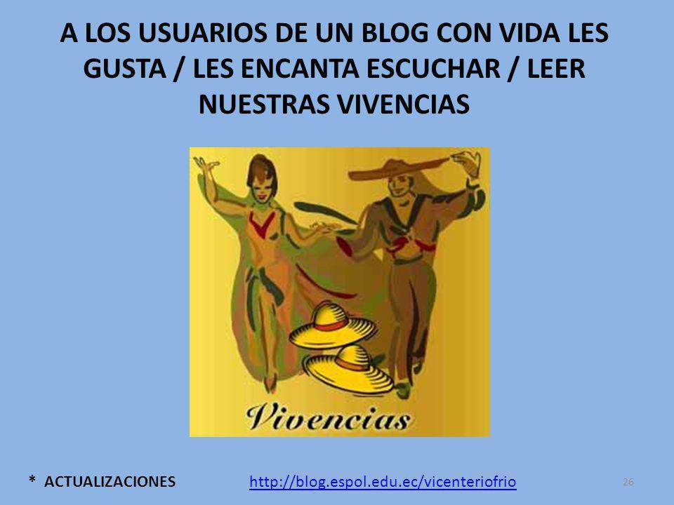 * ACTUALIZACIONES A LOS USUARIOS DE UN BLOG CON VIDA LES GUSTA / LES ENCANTA ESCUCHAR / LEER NUESTRAS VIVENCIAS http://blog.espol.edu.ec/vicenteriofrio 26