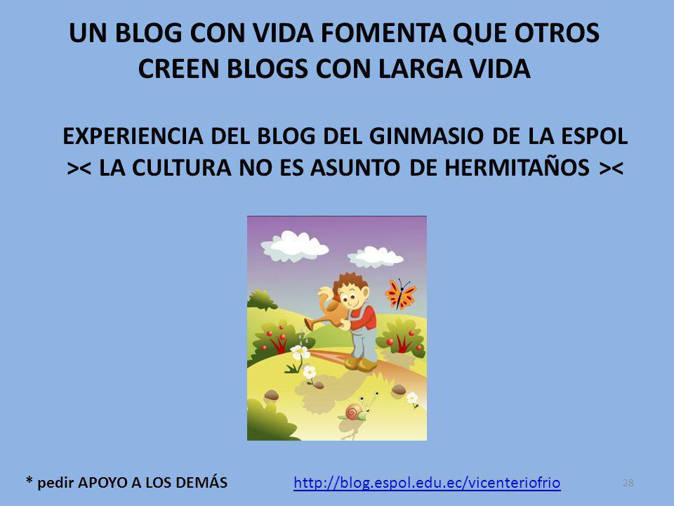 * pedir APOYO A LOS DEMÁS UN BLOG CON VIDA FOMENTA QUE OTROS CREEN BLOGS CON LARGA VIDA EXPERIENCIA DEL BLOG DEL GINMASIO DE LA ESPOL > < http://blog.espol.edu.ec/vicenteriofrio 28