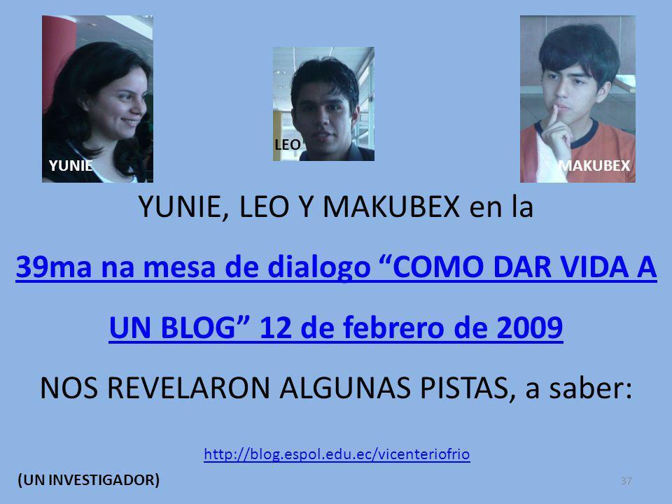 YUNIE, LEO Y MAKUBEX en la 39ma na mesa de dialogo COMO DAR VIDA A UN BLOG 12 de febrero de 2009 NOS REVELARON ALGUNAS PISTAS, a saber: YUNIE LEO MAKUBEX http://blog.espol.edu.ec/vicenteriofrio (UN INVESTIGADOR) 37