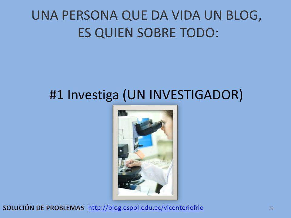 UNA PERSONA QUE DA VIDA UN BLOG, ES QUIEN SOBRE TODO: #1 Investiga (UN INVESTIGADOR) http://blog.espol.edu.ec/vicenteriofrio SOLUCIÓN DE PROBLEMAS 38